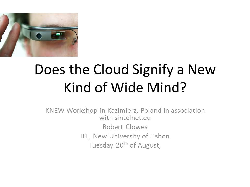 Does the Cloud Signify a New Kind of Wide Mind? KNEW Workshop in Kazimierz, Poland in association with sintelnet.eu Robert Clowes IFL, New University