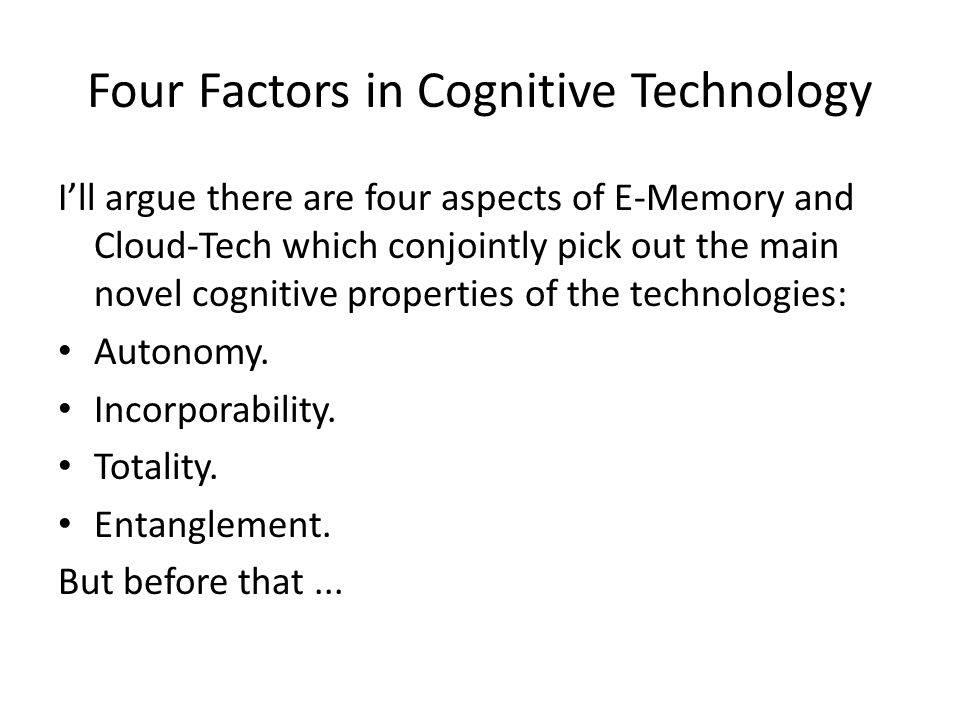 Four Factors in Cognitive Technology I'll argue there are four aspects of E-Memory and Cloud-Tech which conjointly pick out the main novel cognitive p