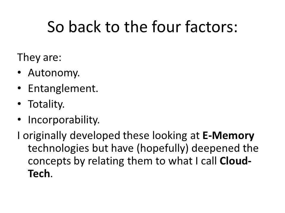 So back to the four factors: They are: Autonomy. Entanglement. Totality. Incorporability. I originally developed these looking at E-Memory technologie