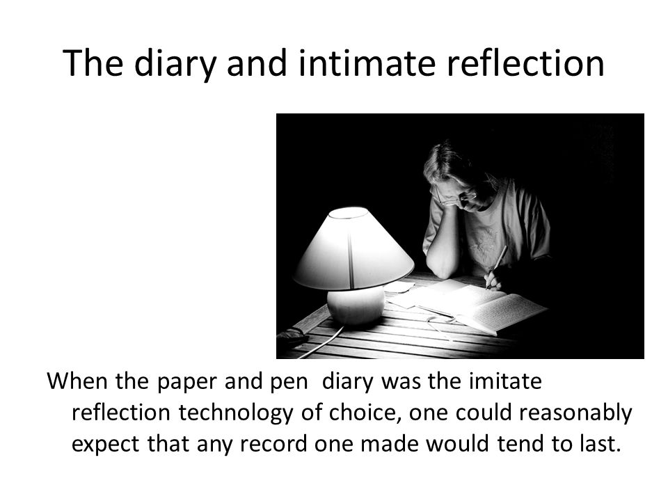 The diary and intimate reflection When the paper and pen diary was the imitate reflection technology of choice, one could reasonably expect that any r