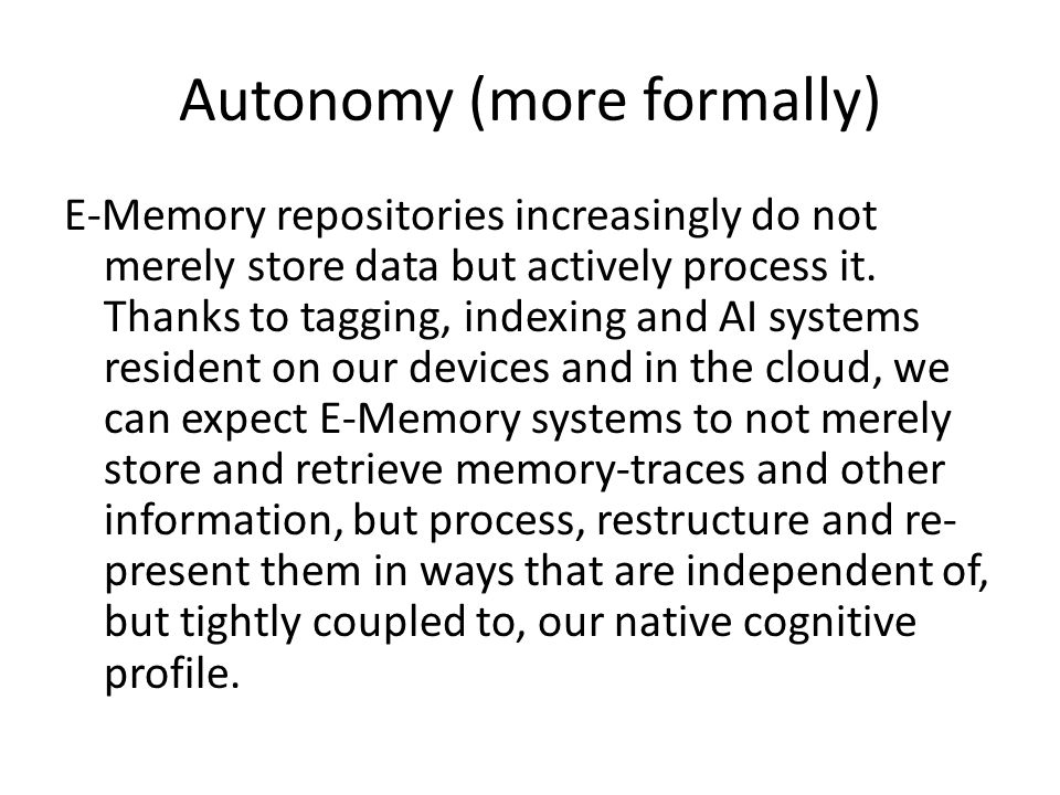 Autonomy (more formally) E-Memory repositories increasingly do not merely store data but actively process it.