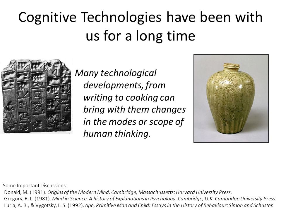 Cognitive Technologies have been with us for a long time Many technological developments, from writing to cooking can bring with them changes in the modes or scope of human thinking.