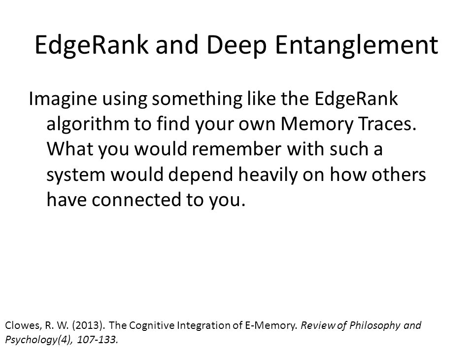 EdgeRank and Deep Entanglement Imagine using something like the EdgeRank algorithm to find your own Memory Traces. What you would remember with such a