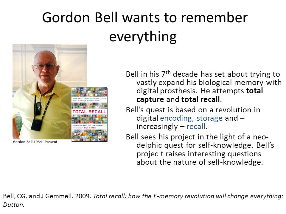 Gordon Bell wants to remember everything Gordon Bell 1934 - Present Bell in his 7 th decade has set about trying to vastly expand his biological memory with digital prosthesis.