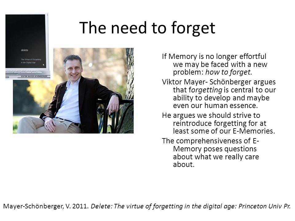 The need to forget If Memory is no longer effortful we may be faced with a new problem: how to forget.