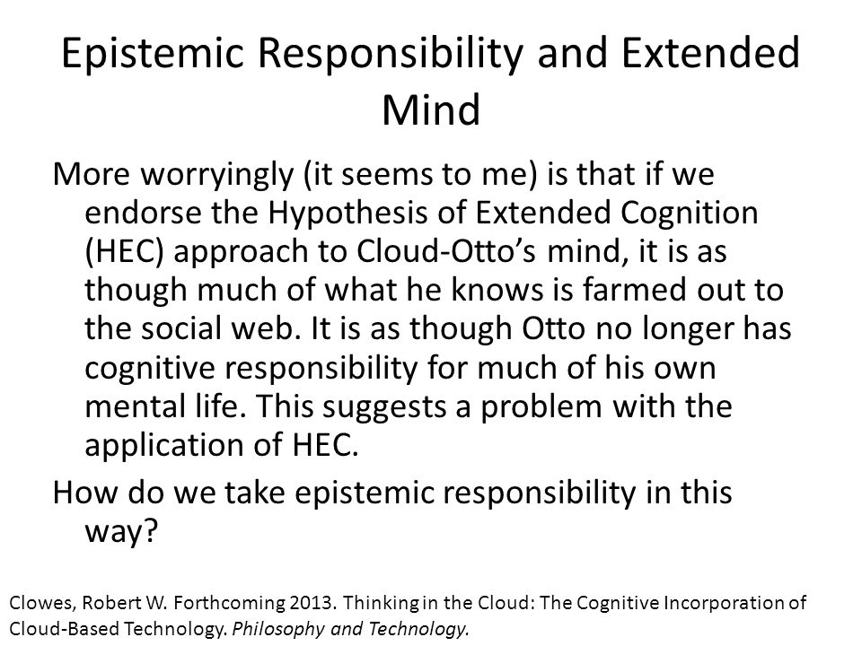 Epistemic Responsibility and Extended Mind More worryingly (it seems to me) is that if we endorse the Hypothesis of Extended Cognition (HEC) approach to Cloud-Otto's mind, it is as though much of what he knows is farmed out to the social web.
