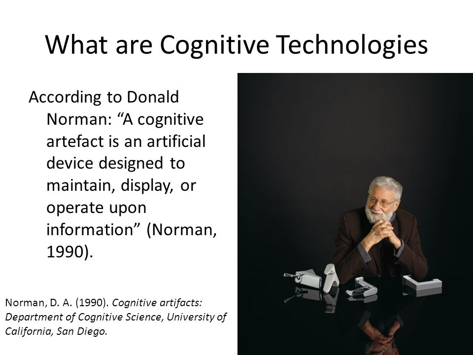 What are Cognitive Technologies According to Donald Norman: A cognitive artefact is an artificial device designed to maintain, display, or operate upon information (Norman, 1990).