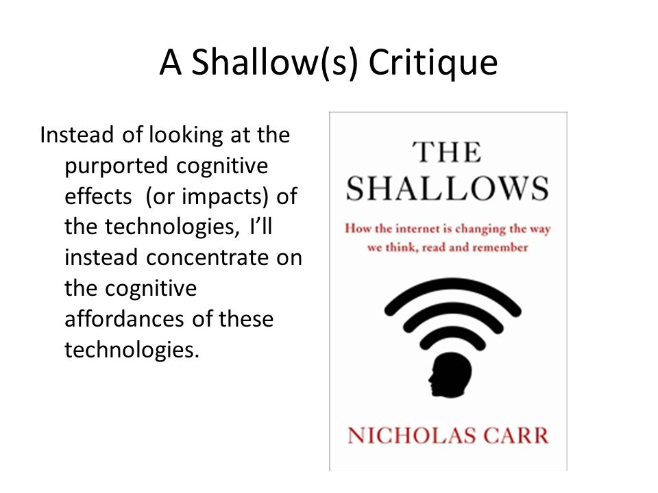A Shallow(s) Critique Instead of looking at the purported cognitive effects (or impacts) of the technologies, I'll instead concentrate on the cognitive affordances of these technologies.