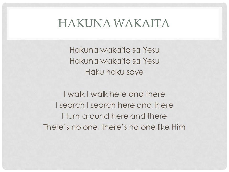 HAKUNA WAKAITA Hakuna wakaita sa Yesu Haku haku saye I walk I walk here and there I search I search here and there I turn around here and there There's no one, there's no one like Him