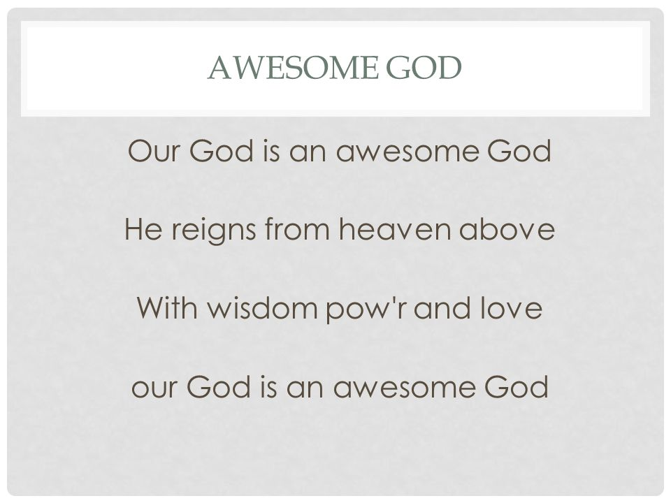 AWESOME GOD Our God is an awesome God He reigns from heaven above With wisdom pow'r and love our God is an awesome God