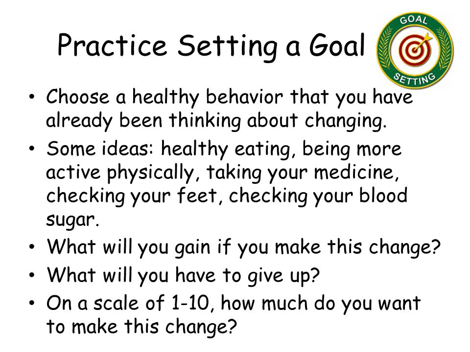 Practice Setting a Goal Choose a healthy behavior that you have already been thinking about changing.