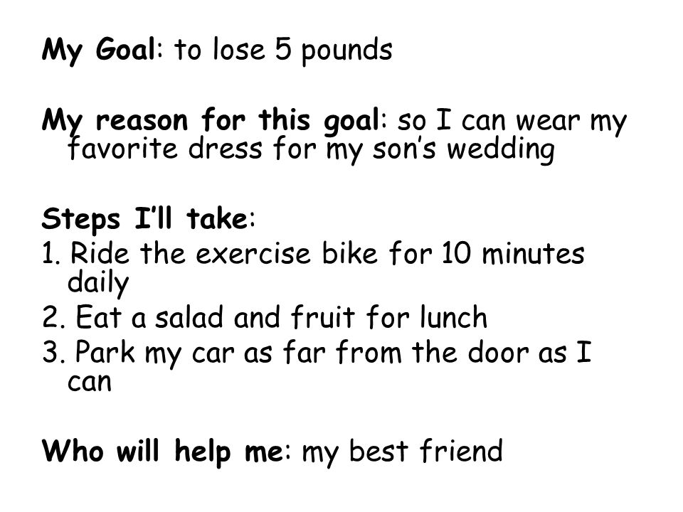 My Goal: to lose 5 pounds My reason for this goal: so I can wear my favorite dress for my son's wedding Steps I'll take: 1. Ride the exercise bike for