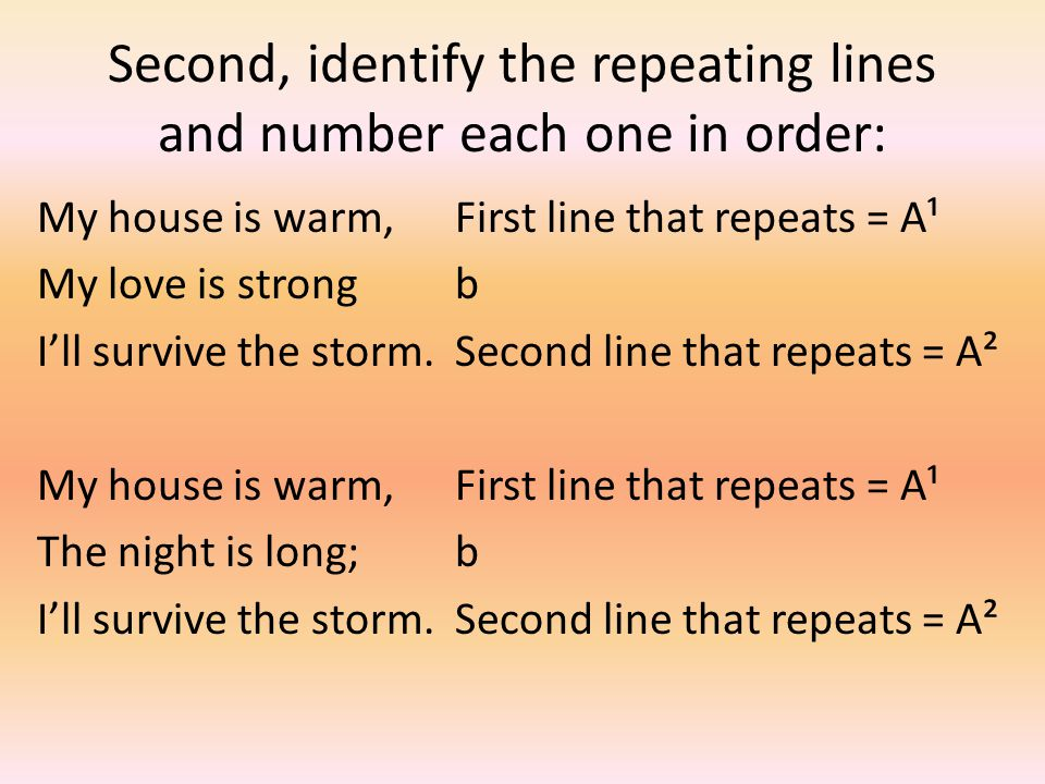Second, identify the repeating lines and number each one in order: My house is warm,First line that repeats = A¹ My love is strongb I'll survive the storm.Second line that repeats = A² My house is warm,First line that repeats = A¹ The night is long;b I'll survive the storm.Second line that repeats = A²