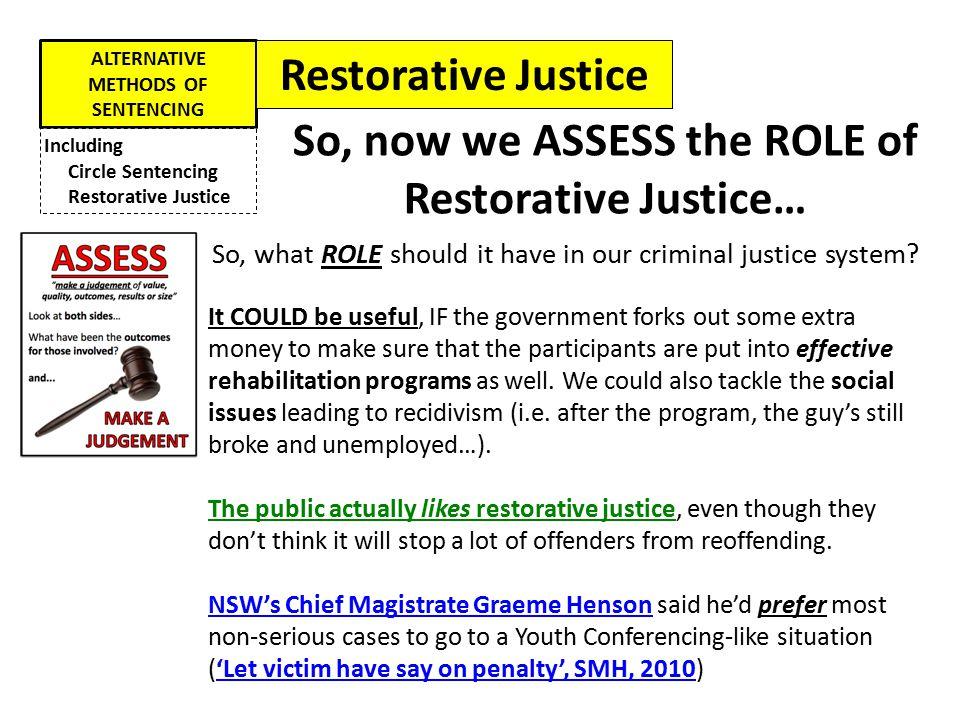 ALTERNATIVE METHODS OF SENTENCING Including Circle Sentencing Restorative Justice So, now we ASSESS the ROLE of Restorative Justice… So, what ROLE sho