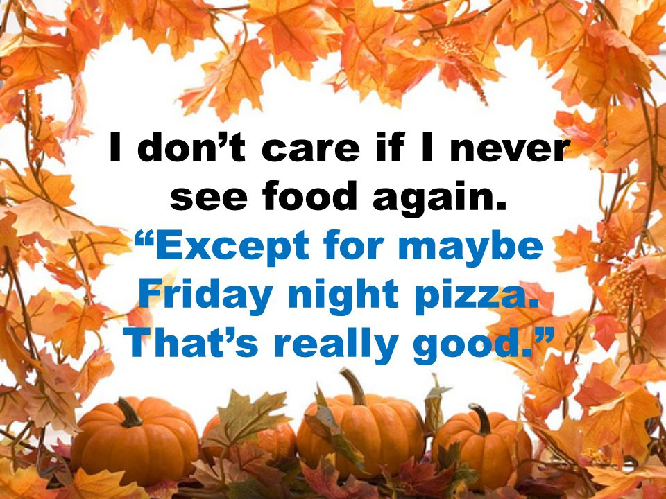 """I don't care if I never see food again. """"Except for maybe Friday night pizza. That's really good."""""""