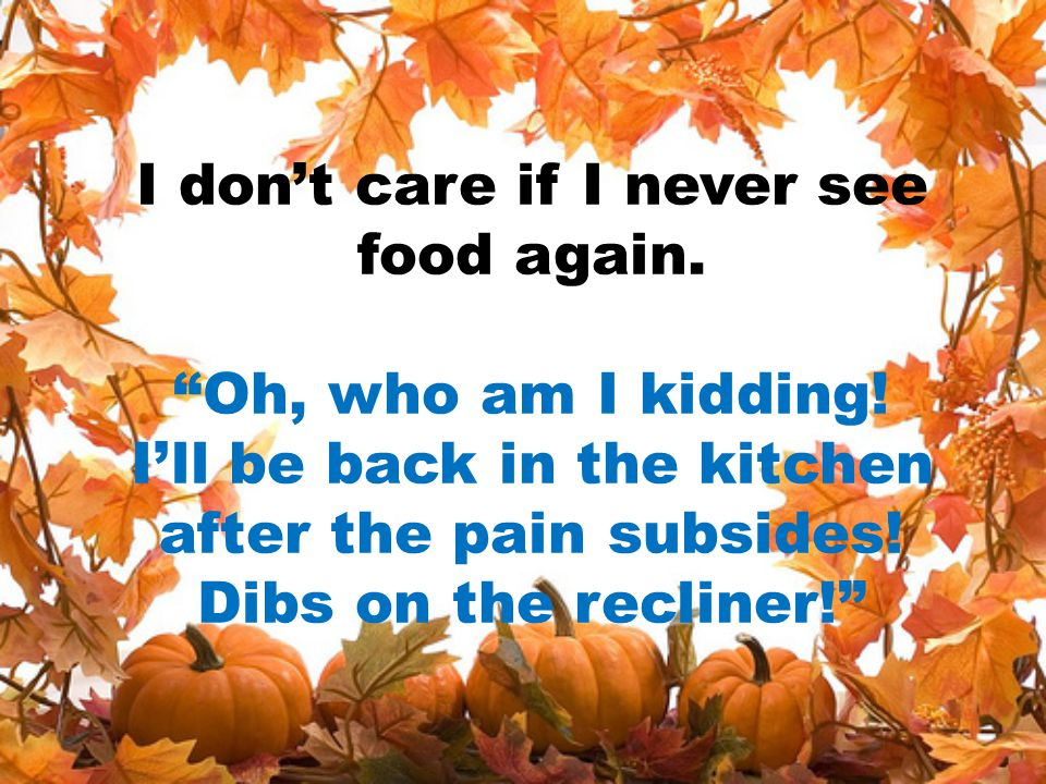 """I don't care if I never see food again. """"Oh, who am I kidding! I'll be back in the kitchen after the pain subsides! Dibs on the recliner!"""""""