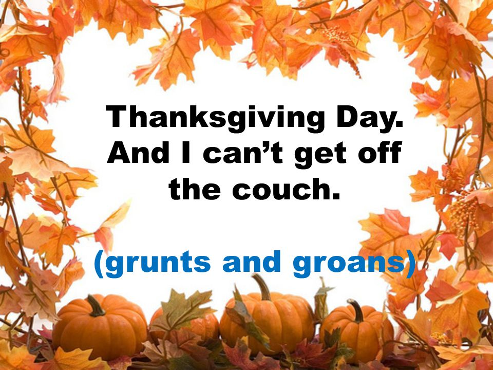 Thanksgiving Day. And I can't get off the couch. (grunts and groans)