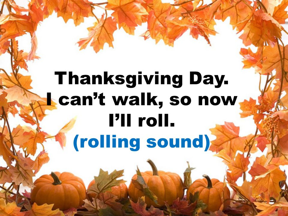 Thanksgiving Day. I can't walk, so now I'll roll. (rolling sound)