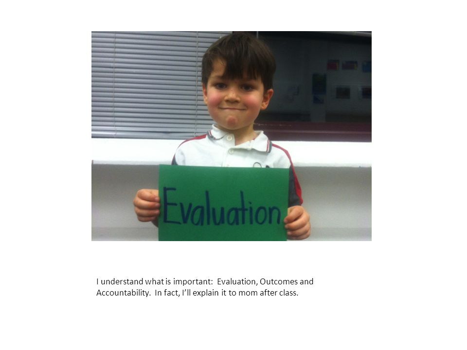 I understand what is important: Evaluation, Outcomes and Accountability. In fact, I'll explain it to mom after class.