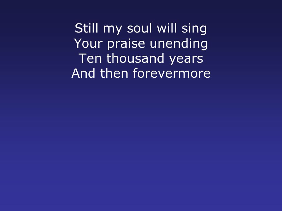 Still my soul will sing Your praise unending Ten thousand years And then forevermore