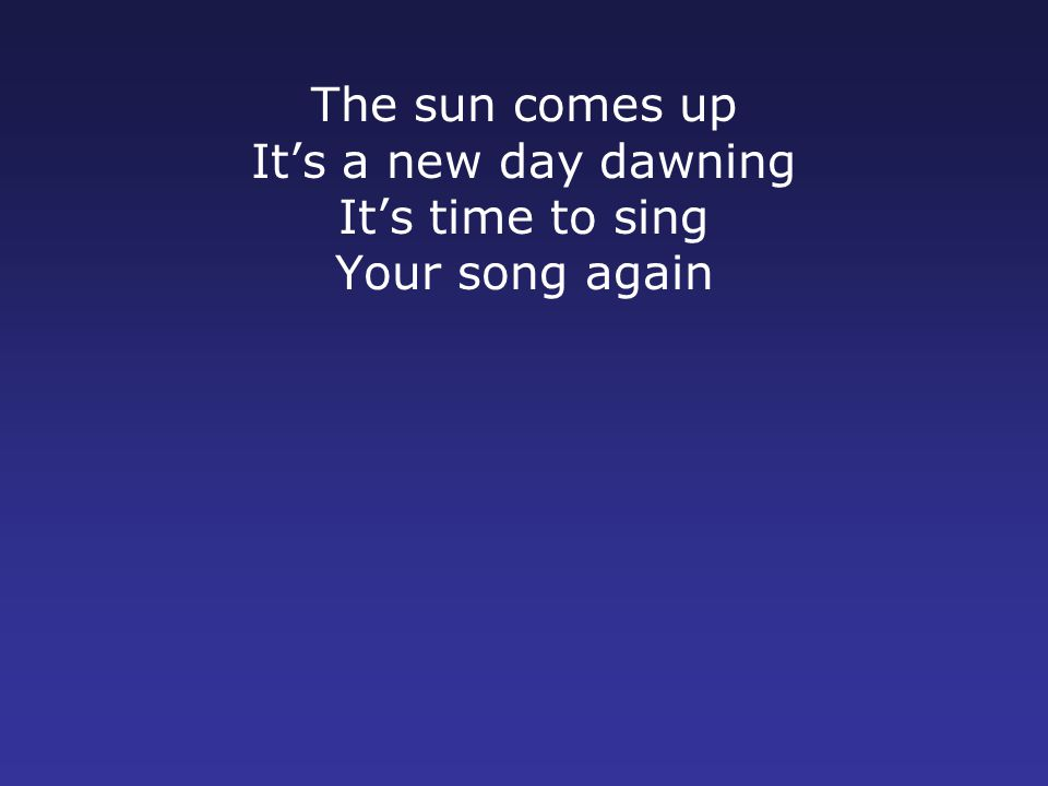 The sun comes up It's a new day dawning It's time to sing Your song again