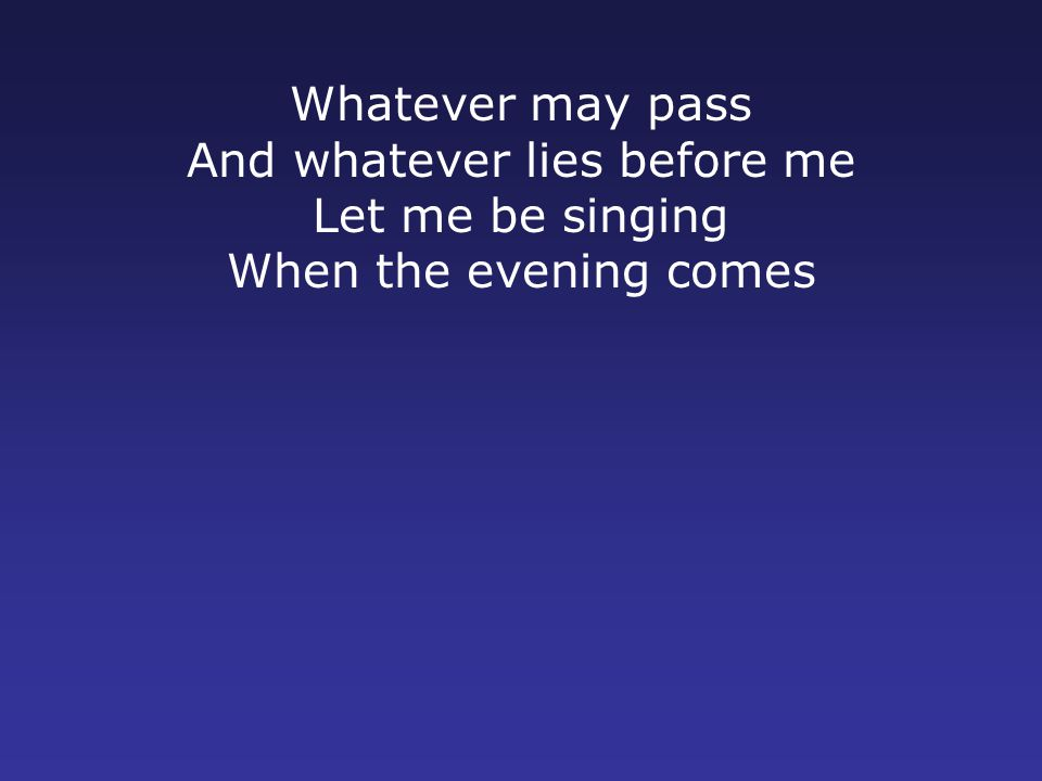 Whatever may pass And whatever lies before me Let me be singing When the evening comes