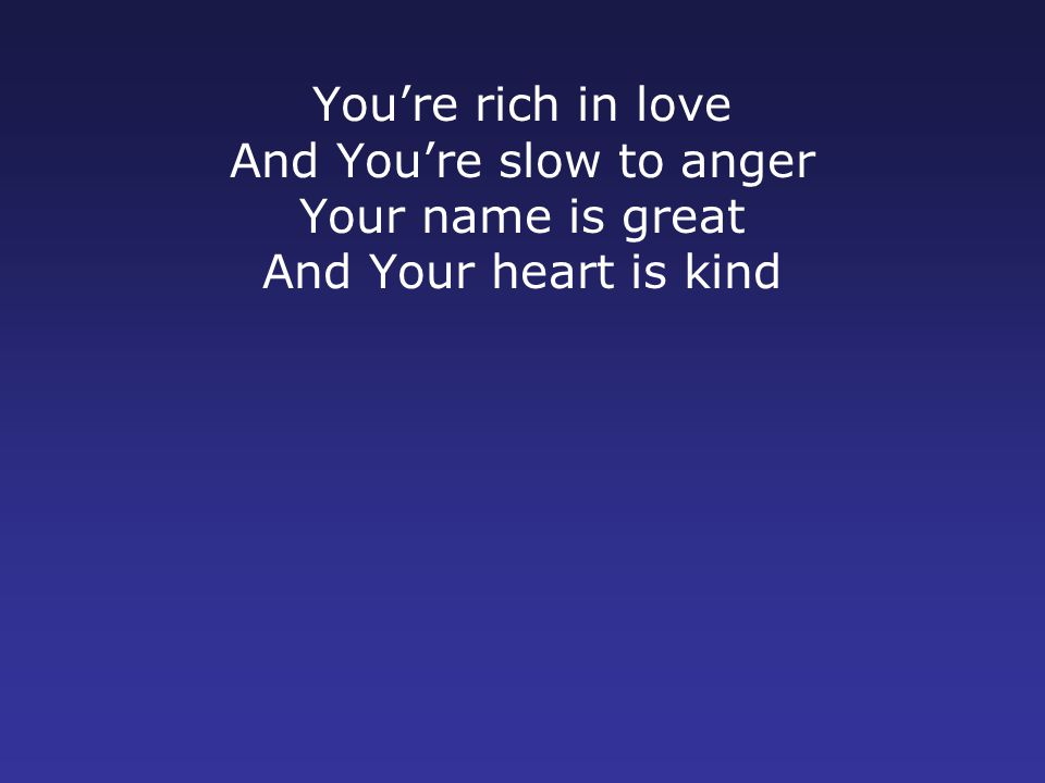 You're rich in love And You're slow to anger Your name is great And Your heart is kind