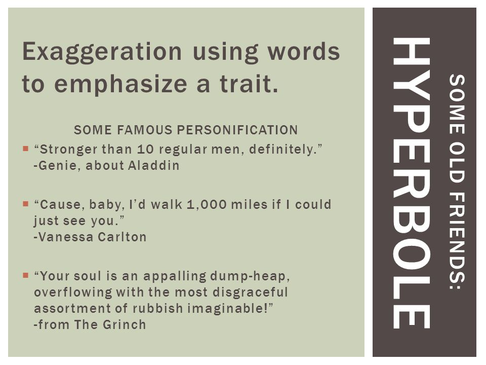 "SOME OLD FRIENDS: HYPERBOLE Exaggeration using words to emphasize a trait. SOME FAMOUS PERSONIFICATION  ""Stronger than 10 regular men, definitely."" -"