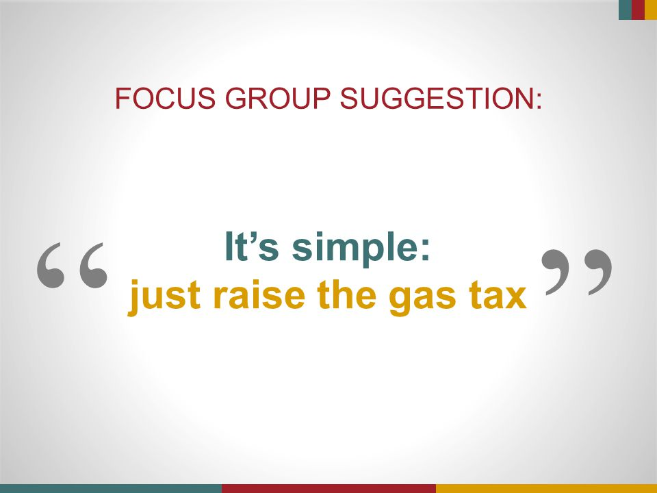 """It's simple: just raise the gas tax FOCUS GROUP SUGGESTION: """" """""""