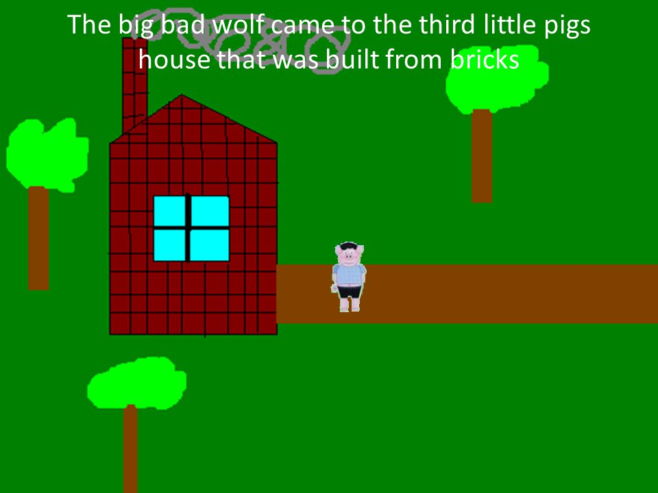 The big bad wolf came to the third little pigs house that was built from bricks