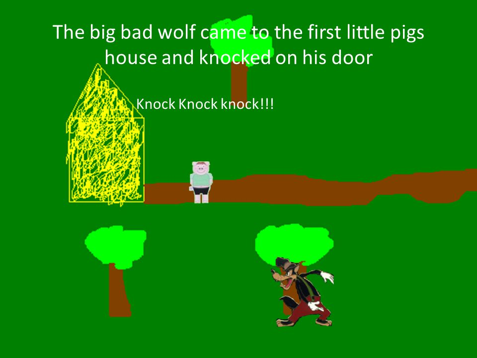 The big bad wolf came to the first little pigs house and knocked on his door Knock Knock knock!!!
