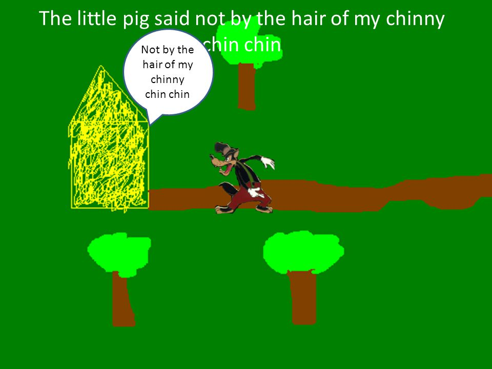The little pig said not by the hair of my chinny chin chin Not by the hair of my chinny chin chin