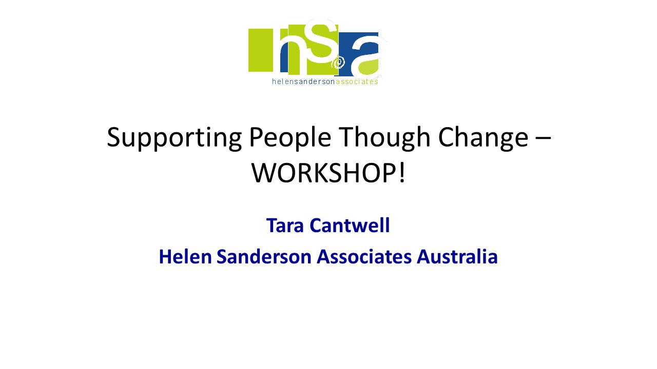 Supporting People Though Change – WORKSHOP! Tara Cantwell Helen Sanderson Associates Australia