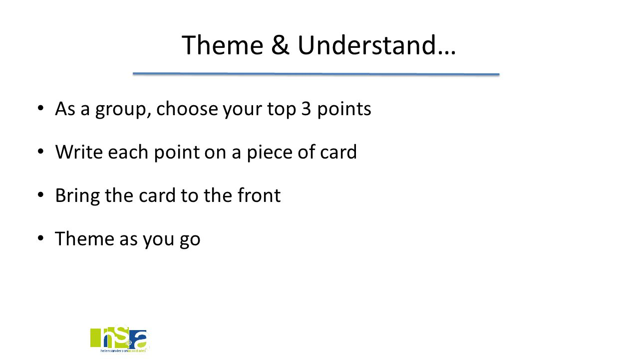 Theme & Understand… As a group, choose your top 3 points Write each point on a piece of card Bring the card to the front Theme as you go