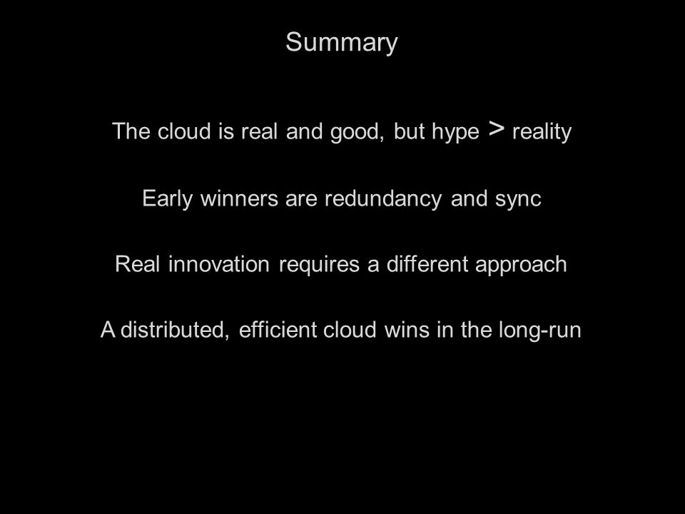 13 Summary The cloud is real and good, but hype > reality Early winners are redundancy and sync Real innovation requires a different approach A distributed, efficient cloud wins in the long-run