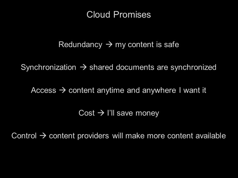 2 Cloud Promises Redundancy  my content is safe Synchronization  shared documents are synchronized Access  content anytime and anywhere I want it Cost  I'll save money Control  content providers will make more content available