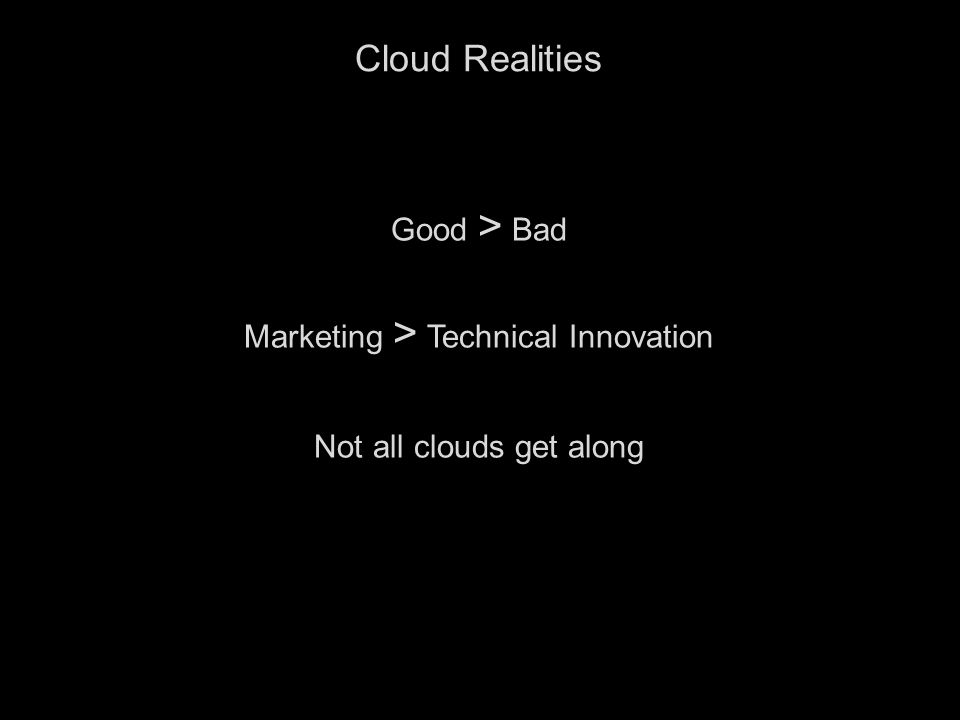 3 Cloud Realities Good > Bad Marketing > Technical Innovation Not all clouds get along