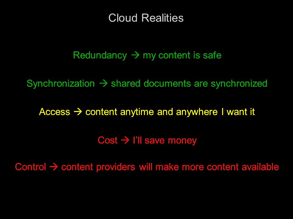 4 Cloud Realities Redundancy  my content is safe Synchronization  shared documents are synchronized Access  content anytime and anywhere I want it Cost  I'll save money Control  content providers will make more content available Redundancy  my content is safe Synchronization  shared documents are synchronized Access  content anytime and anywhere I want it Cost  I'll save money Control  content providers will make more content available