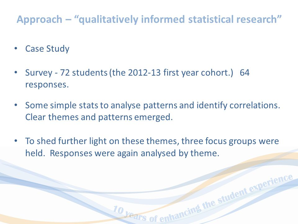 Approach – qualitatively informed statistical research Case Study Survey - 72 students (the 2012-13 first year cohort.) 64 responses.