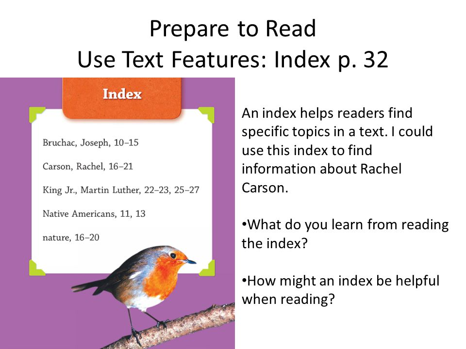 Prepare to Read Use Text Features: Index p. 32 An index helps readers find specific topics in a text. I could use this index to find information about