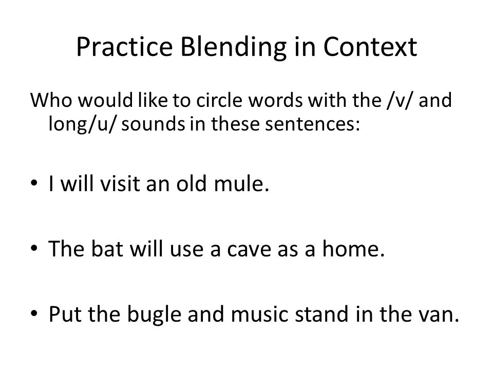 Practice Blending in Context Who would like to circle words with the /v/ and long/u/ sounds in these sentences: I will visit an old mule. The bat will
