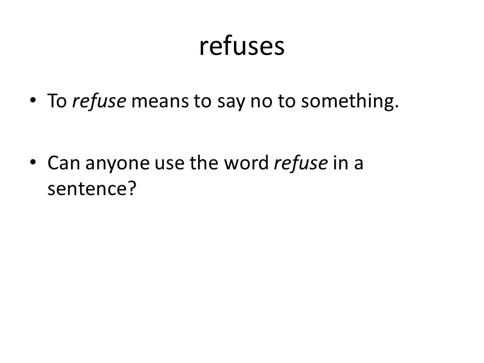 refuses To refuse means to say no to something. Can anyone use the word refuse in a sentence?