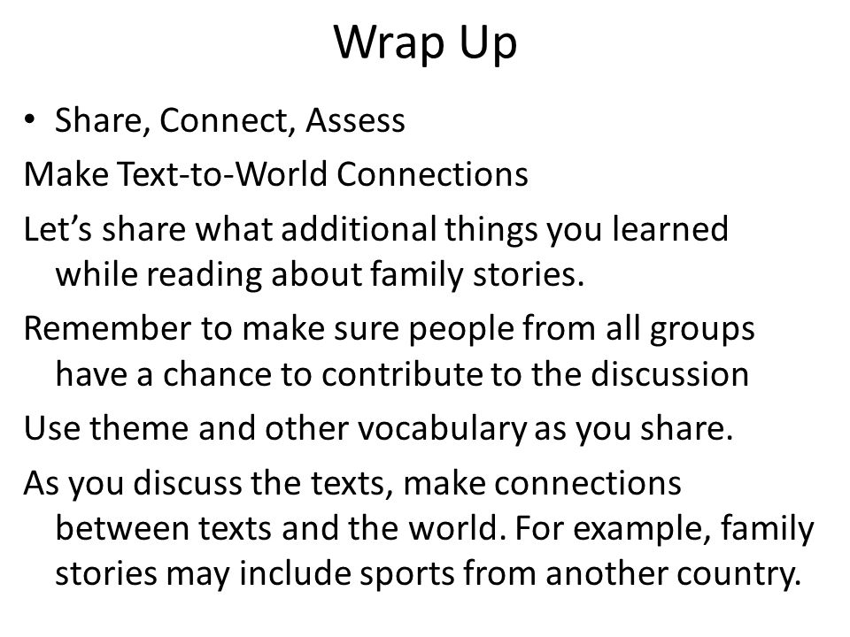Wrap Up Share, Connect, Assess Make Text-to-World Connections Let's share what additional things you learned while reading about family stories. Remem