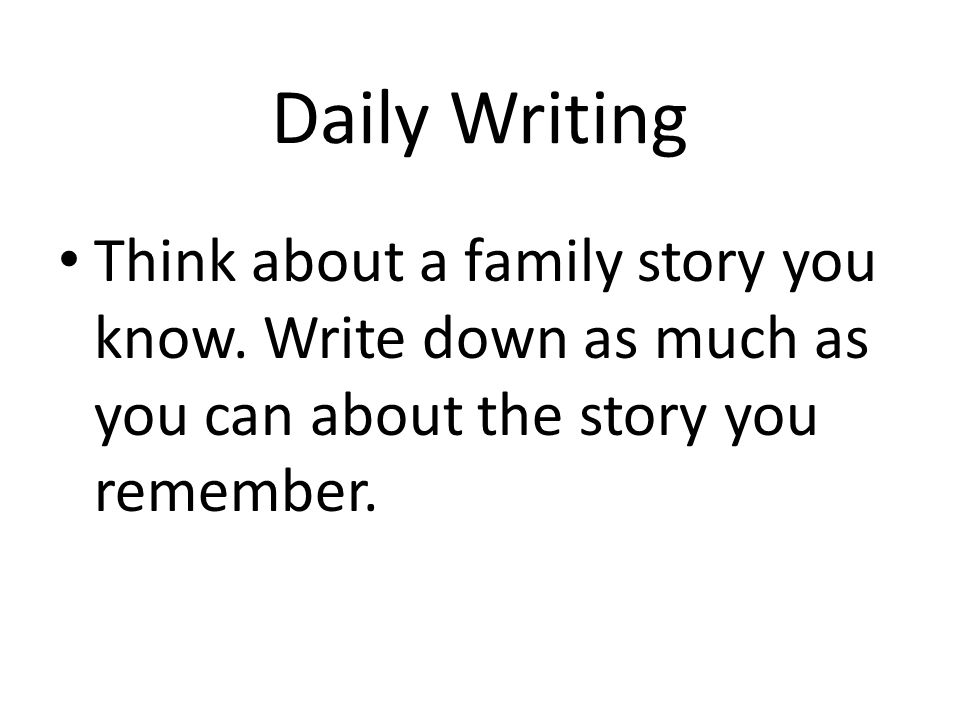 Daily Writing Think about a family story you know. Write down as much as you can about the story you remember.