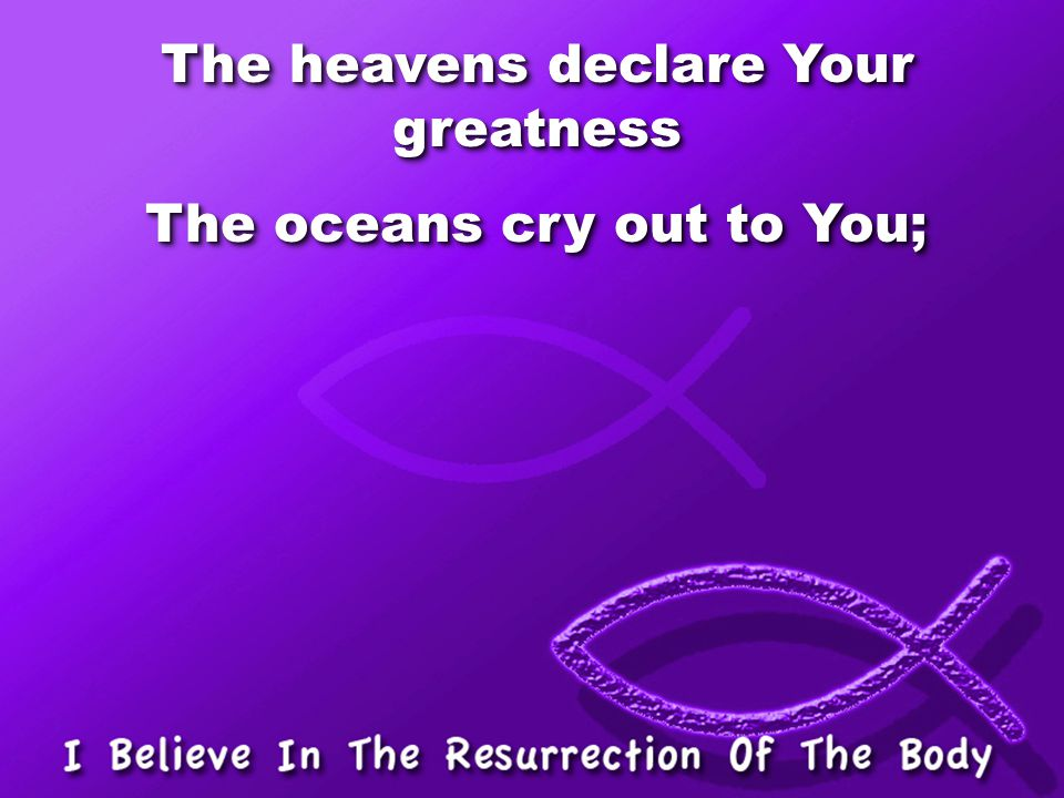 The heavens declare Your greatness The oceans cry out to You; The heavens declare Your greatness The oceans cry out to You;