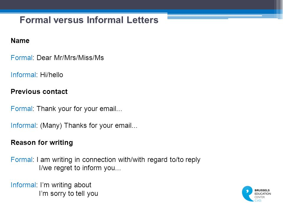 Formal versus Informal Letters Name Formal: Dear Mr/Mrs/Miss/Ms Informal: Hi/hello Previous contact Formal: Thank your for your email...