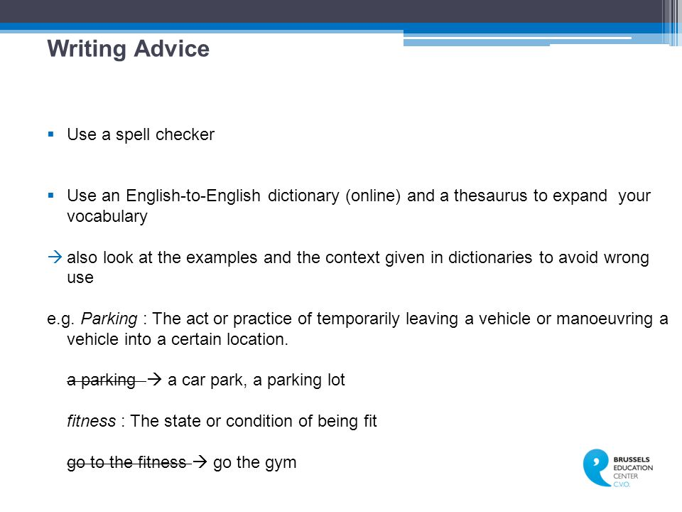 Writing Advice  Use a spell checker  Use an English-to-English dictionary (online) and a thesaurus to expand your vocabulary  also look at the examples and the context given in dictionaries to avoid wrong use e.g.
