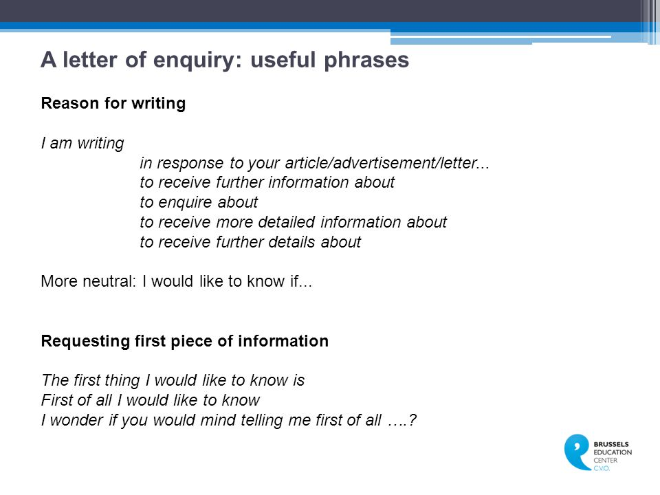 A letter of enquiry: useful phrases Reason for writing I am writing in response to your article/advertisement/letter...
