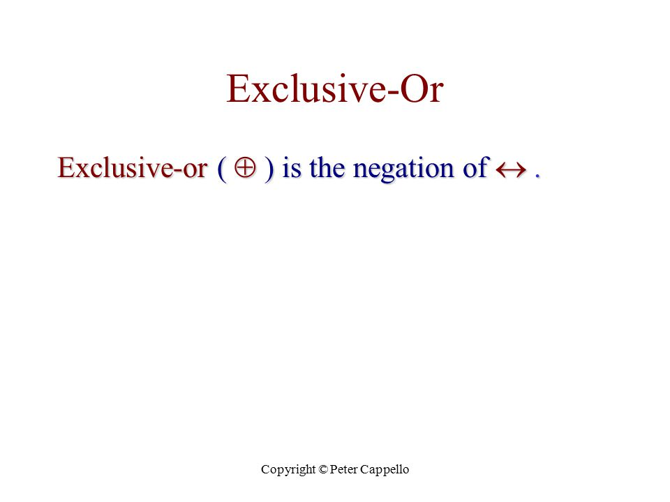 Copyright © Peter Cappello Exclusive-Or Exclusive-or (  ) is the negation of .