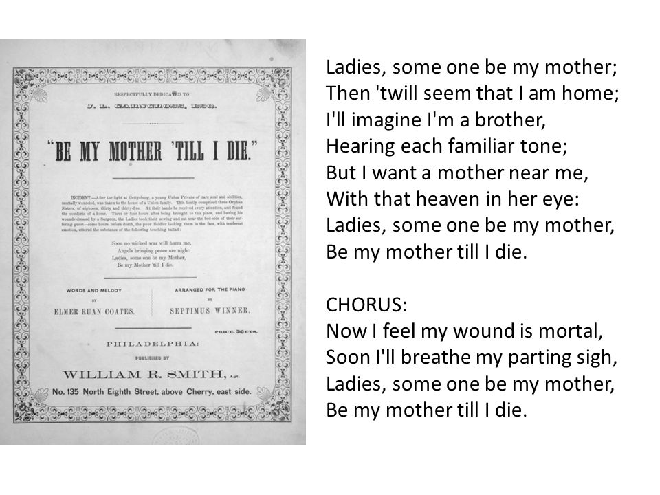 Ladies, some one be my mother; Then twill seem that I am home; I ll imagine I m a brother, Hearing each familiar tone; But I want a mother near me, With that heaven in her eye: Ladies, some one be my mother, Be my mother till I die.